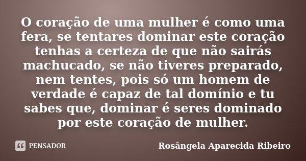 O coração de uma mulher é como uma fera, se tentares dominar este coração tenhas a certeza de que não sairás machucado, se não tiveres preparado, nem tentes, po... Frase de Rosângela Aparecida Ribeiro.