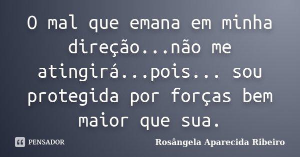 O mal que emana em minha direção...não me atingirá...pois... sou protegida por forças bem maior que sua.... Frase de Rosângela Aparecida Ribeiro.