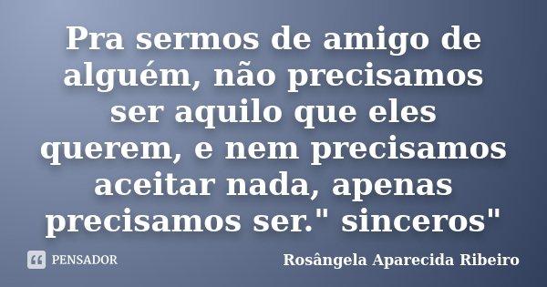 """Pra sermos de amigo de alguém, não precisamos ser aquilo que eles querem, e nem precisamos aceitar nada, apenas precisamos ser."""" sinceros""""... Frase de Rosângela Aparecida Ribeiro."""