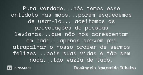 Pura verdade...nós temos esse antídoto nas mãos...porém esquecemos de usar-lo... aceitamos as provocações de pessoas levianas...que não nos acrescentam em nada.... Frase de Rosângela Aparecida Ribeiro.
