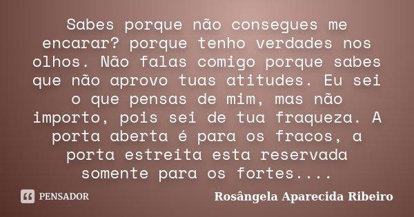 Sabes porque não consegues me encarar? porque tenho verdades nos olhos. Não falas comigo porque sabes que não aprovo tuas atitudes. Eu sei o que pensas de mim, ... Frase de Rosângela Aparecida Ribeiro.