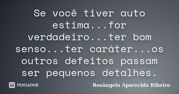 Se você tiver auto estima...for verdadeiro...ter bom senso...ter caráter...os outros defeitos passam ser pequenos detalhes.... Frase de Rosângela Aparecida Ribeiro.