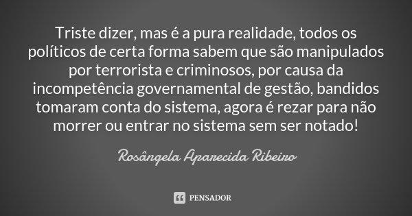 Triste dizer, mas é a pura realidade, todos os políticos de certa forma sabem que são manipulados por terrorista e criminosos, por causa da incompetência govern... Frase de Rosângela Aparecida Ribeiro.