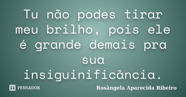 Tu não podes tirar meu brilho, pois ele é grande demais pra sua insiguinificância.... Frase de Rosângela Aparecida Ribeiro.