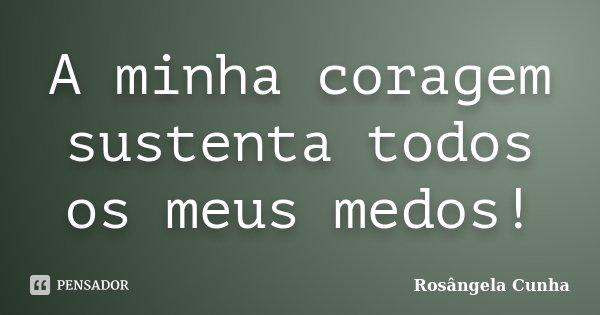 A minha coragem sustenta todos os meus medos!... Frase de Rosângela Cunha.