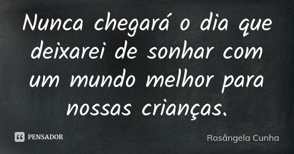 Nunca chegará o dia que deixarei de sonhar com um mundo melhor para nossas crianças.... Frase de Rosângela Cunha.
