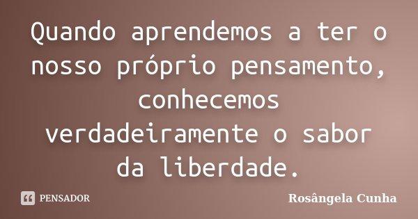 Quando aprendemos a ter o nosso próprio pensamento, conhecemos verdadeiramente o sabor da liberdade.... Frase de Rosângela Cunha.