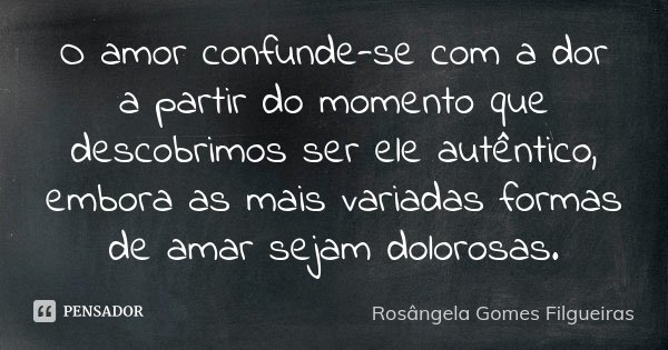 O amor confunde-se com a dor, à partir do momento que descobrimos ser ele, autentico, embora as mais variadas formas de amar seja dolorosa.... Frase de Rosângela Gomes Filgueiras.