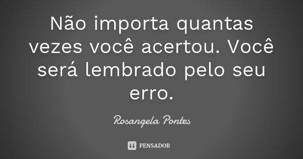 Não importa quantas vezes você acertou. Você será lembrado pelo seu erro.... Frase de Rosangela Pontes.