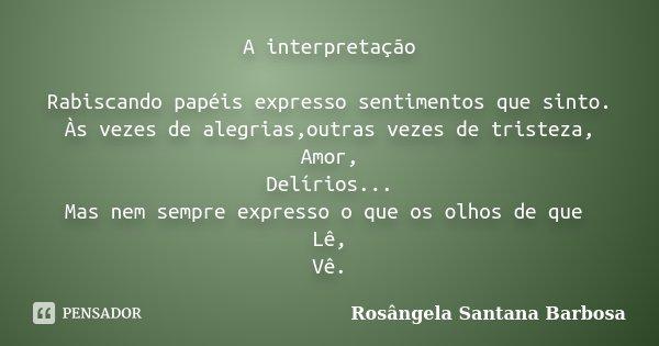 A interpretação Rabiscando papéis expresso sentimentos que sinto. Às vezes de alegrias,outras vezes de tristeza, Amor, Delírios... Mas nem sempre expresso o que... Frase de Rosângela Santana Barbosa.