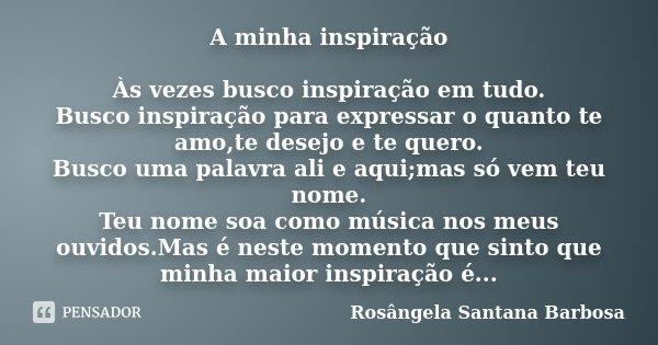 A minha inspiração Às vezes busco inspiração em tudo. Busco inspiração para expressar o quanto te amo,te desejo e te quero. Busco uma palavra ali e aqui;mas só ... Frase de Rosângela Santana Barbosa.