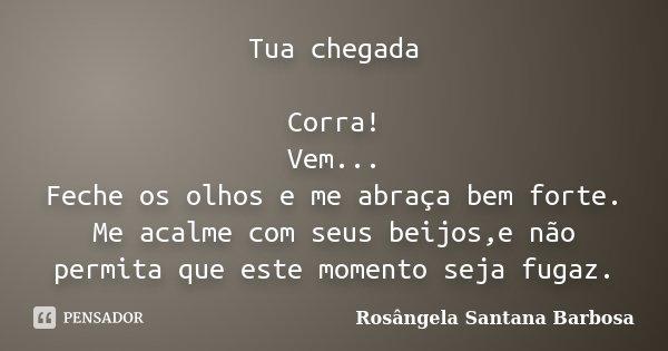 Tua chegada Corra! Vem... Feche os olhos e me abraça bem forte. Me acalme com seus beijos,e não permita que este momento seja fugaz.... Frase de Rosângela Santana Barbosa.