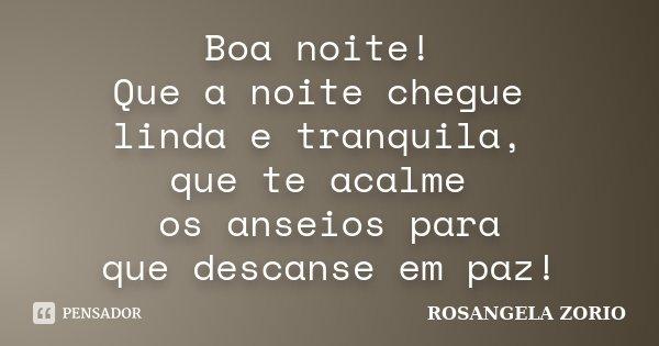 Boa noite! Que a noite chegue linda e tranquila, que te acalme os anseios para que descanse em paz!... Frase de Rosangela Zorio.