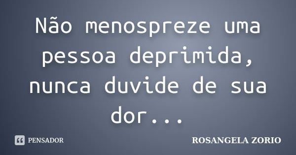 Não menospreze uma pessoa deprimida, nunca duvide de sua dor...... Frase de Rosangela Zorio.