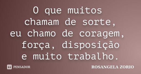 O que muitos chamam de sorte, eu chamo de coragem, força, disposição e muito trabalho.... Frase de Rosangela Zorio.