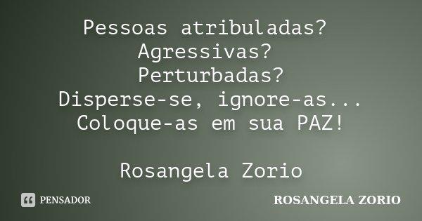 Pessoas atribuladas? Agressivas? Perturbadas? Disperse-se, ignore-as... Coloque-as em sua PAZ! Rosangela Zorio... Frase de Rosangela Zorio.