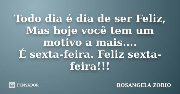 Todo dia é dia de ser Feliz, Mas hoje você tem um motivo a mais.... É sexta-feira. Feliz sexta-feira!!!... Frase de Rosangela Zorio.
