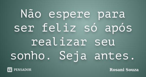 Não espere para ser feliz só após realizar seu sonho. Seja antes.... Frase de Rosani Souza.