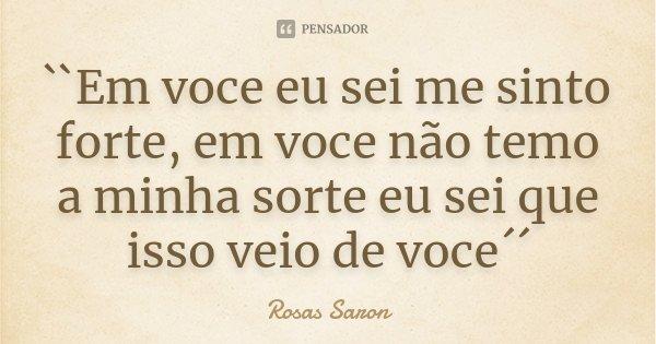 ``Em voce eu sei me sinto forte, em voce não temo a minha sorte eu sei que isso veio de voce´´... Frase de Rosas Saron.