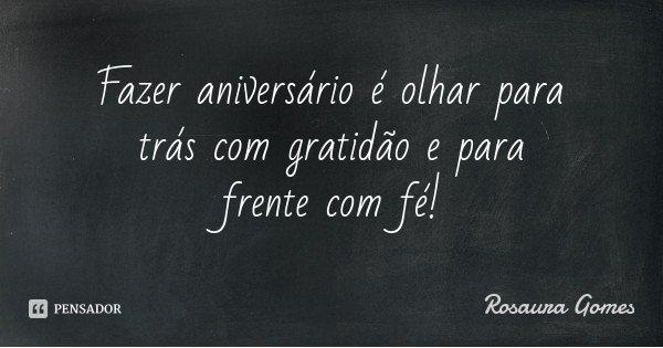 Fazer aniversário é olhar para trás com gratidão e para frente com fé!... Frase de Rosaura Gomes.