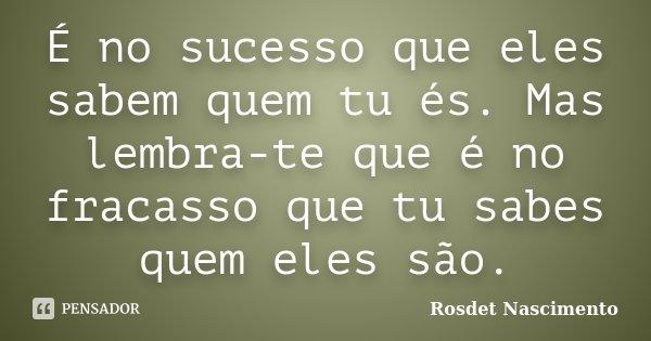 É no sucesso que eles sabem quem tu és. Mas lembra-te que é no fracasso que tu sabes quem eles são.... Frase de Rosdet Nascimento.