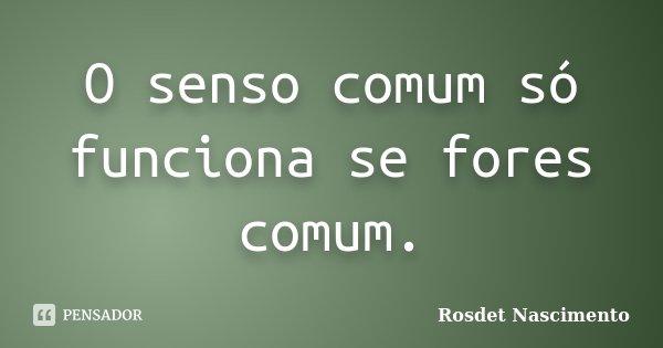 O senso comum só funciona se fores comum.... Frase de Rosdet Nascimento.