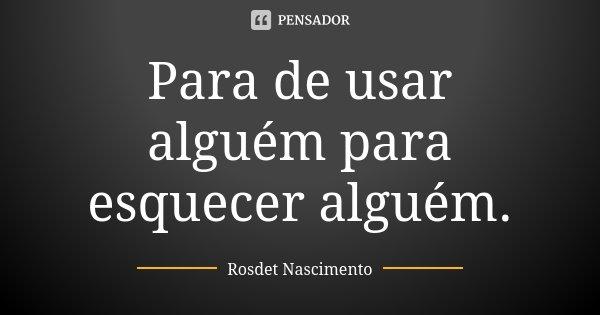 Para de usar alguém para esquecer alguém.... Frase de Rosdet Nascimento.