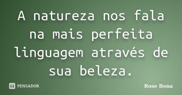 A natureza nos fala na mais perfeita linguagem através de sua beleza.... Frase de Rose Bona.