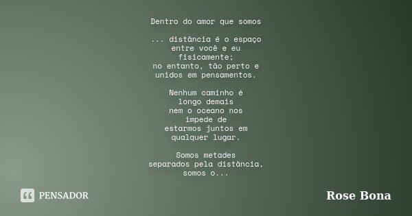 Dentro do amor que somos ... distância é o espaço entre você e eu fisicamente; no entanto, tão perto e unidos em pensamentos. Nenhum caminho é longo demais nem ... Frase de Rose Bona.