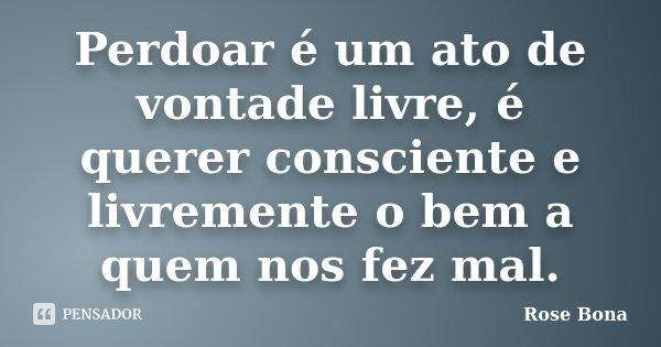 Perdoar é um ato de vontade livre, é querer consciente e livremente o bem a quem nos fez mal.... Frase de Rose Bona.
