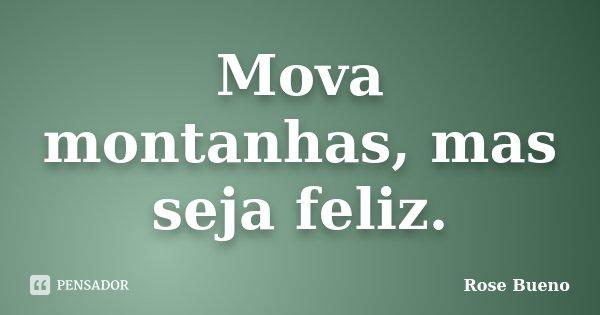 Mova montanhas, mas seja feliz.... Frase de Rose Bueno.