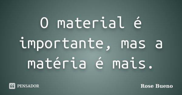 O material é importante, mas a matéria é mais.... Frase de Rose Bueno.