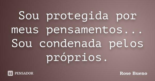 Sou protegida por meus pensamentos... Sou condenada pelos próprios.... Frase de Rose Bueno.