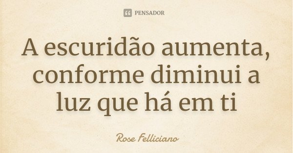 A escuridão aumenta, conforme diminui a luz que há em ti... Frase de Rose Felliciano.