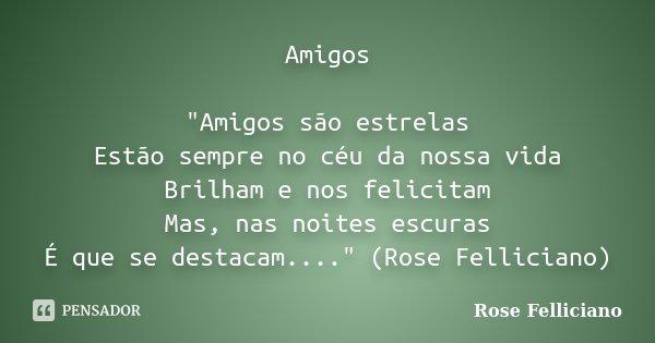 """Amigos """"Amigos são estrelas Estão sempre no céu da nossa vida Brilham e nos felicitam Mas, nas noites escuras É que se destacam...."""" (Rose Felliciano)... Frase de Rose Felliciano."""