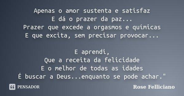 Apenas o amor sustenta e satisfaz E dá o prazer da paz... Prazer que excede a orgasmos e químicas E que excita, sem precisar provocar... E aprendi, Que a receit... Frase de Rose Felliciano.