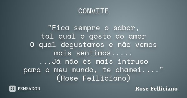"""CONVITE """"Fica sempre o sabor, tal qual o gosto do amor O qual degustamos e não vemos mais sentimos..... ...Já não és mais intruso para o meu mundo, te cham... Frase de Rose Felliciano."""