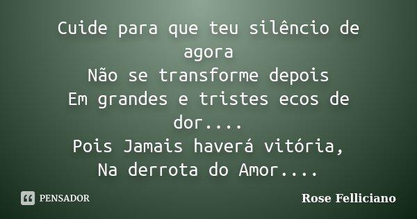 Cuide para que teu silêncio de agora Não se transforme depois Em grandes e tristes ecos de dor.... Pois Jamais haverá vitória, Na derrota do Amor....... Frase de Rose Felliciano.