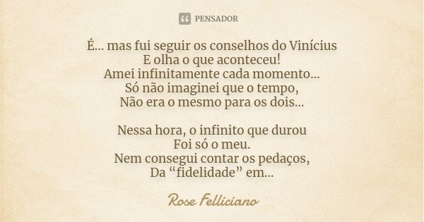 É... mas fui seguir os conselhos do Vinícius E olha o que aconteceu! Amei infinitamente cada momento... Só não imaginei que o tempo, Não era o mesmo para os doi... Frase de Rose Felliciano.