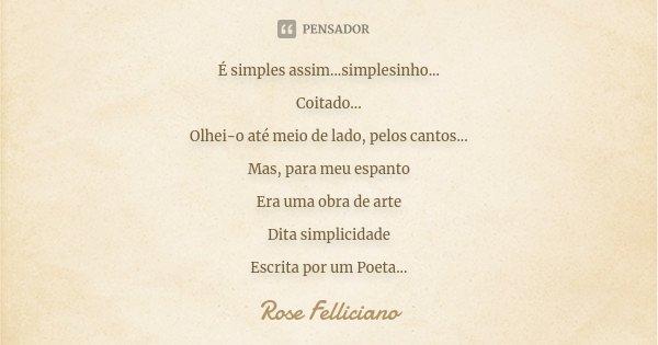 É simples assim...simplesinho... Coitado... Olhei-o até meio de lado, pelos cantos... Mas, para meu espanto Era uma obra de arte Dita simplicidade Escrita por u... Frase de Rose Felliciano.