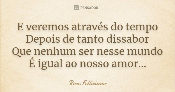 E veremos através do tempo Depois de tanto dissabor Que nenhum ser nesse mundo É igual ao nosso amor...... Frase de Rose Felliciano.