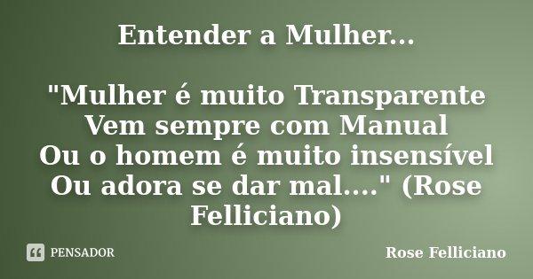 """Entender a Mulher... """"Mulher é muito Transparente Vem sempre com Manual Ou o homem é muito insensível Ou adora se dar mal...."""" (Rose Felliciano)... Frase de Rose Felliciano."""