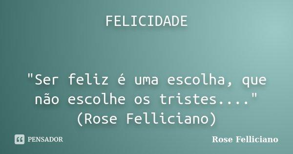 """FELICIDADE """"Ser feliz é uma escolha, que não escolhe os tristes...."""" (Rose Felliciano)... Frase de Rose Felliciano."""