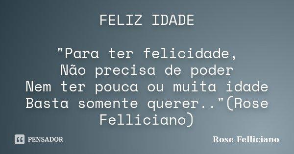 """FELIZ IDADE """"Para ter felicidade, Não precisa de poder Nem ter pouca ou muita idade Basta somente querer..""""(Rose Felliciano)... Frase de Rose Felliciano."""