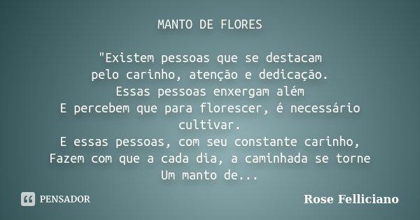 """MANTO DE FLORES """"Existem pessoas que se destacam pelo carinho, atenção e dedicação. Essas pessoas enxergam além E percebem que para florescer, é necessário... Frase de Rose Felliciano."""