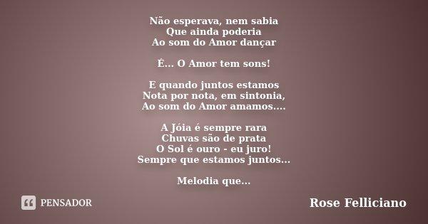 """Não esperava, nem sabia Que ainda poderia Ao som do Amor dançar É... O Amor tem sons! E quando juntos estamos Nota por nota, em sintonia, Ao som do Amor amamos.... Frase de """"(Rose Felliciano)."""