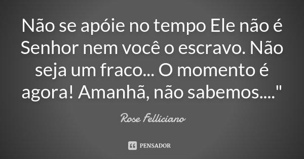 """Não se apóie no tempo Ele não é Senhor nem você o escravo. Não seja um fraco... O momento é agora! Amanhã, não sabemos....""""... Frase de Rose Felliciano."""