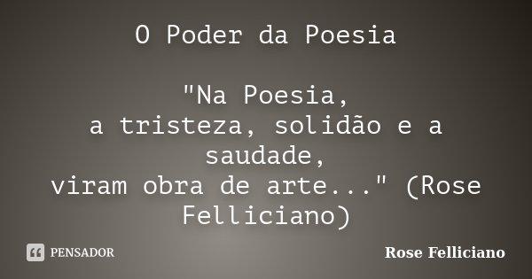 """O Poder da Poesia """"Na Poesia, a tristeza, solidão e a saudade, viram obra de arte..."""" (Rose Felliciano)... Frase de Rose Felliciano."""