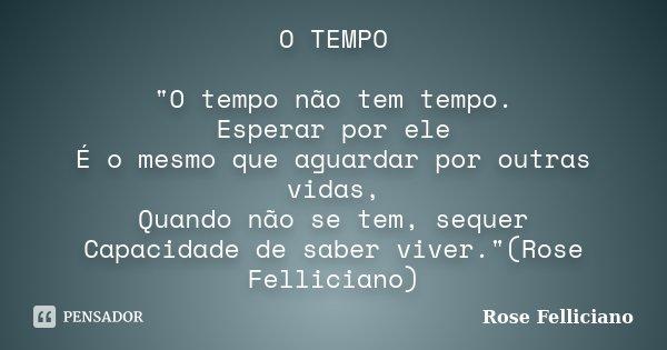 """O TEMPO """"O tempo não tem tempo. Esperar por ele É o mesmo que aguardar por outras vidas, Quando não se tem, sequer Capacidade de saber viver.""""(Rose Fe... Frase de Rose Felliciano."""