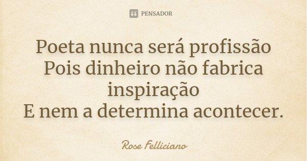 Poeta nunca será profissão Pois dinheiro não fabrica inspiração E nem a determina acontecer.... Frase de Rose Felliciano.